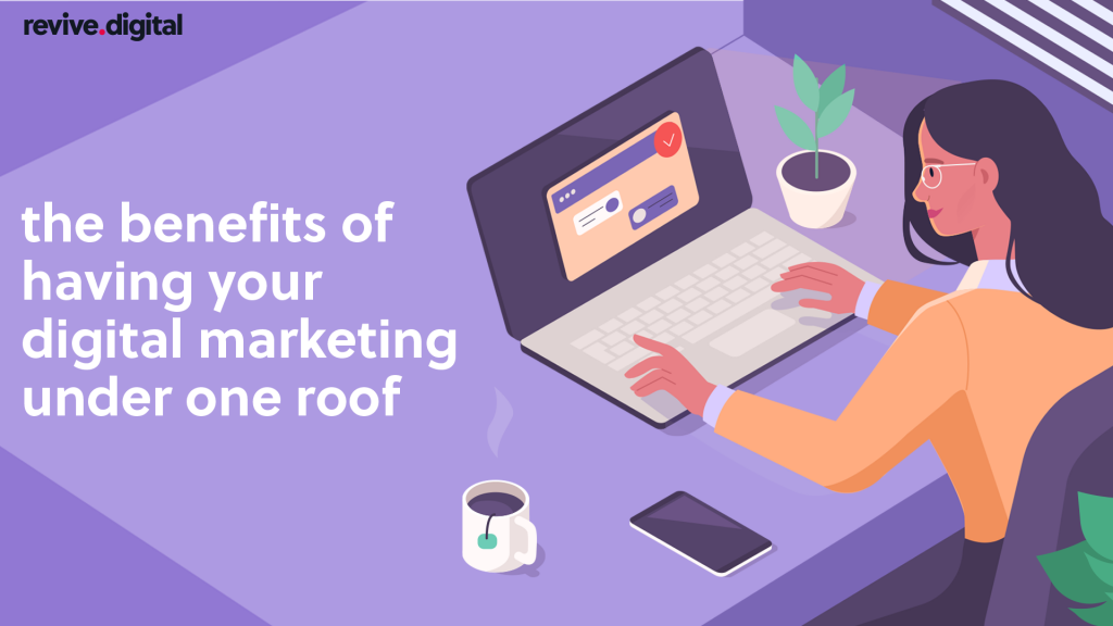 benefits of having your digital marketing under one roof
