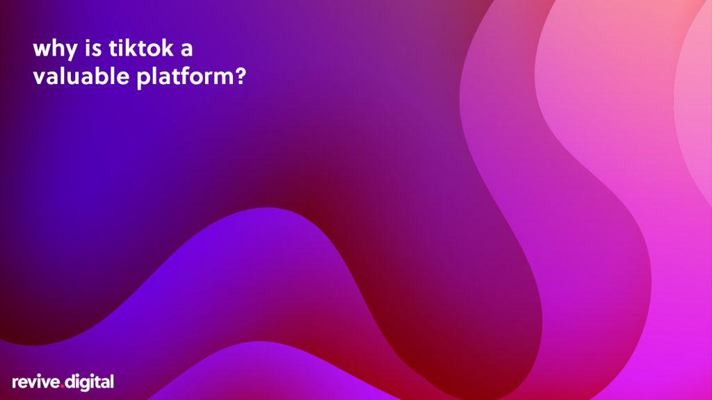 why is tiktok a valuable platform