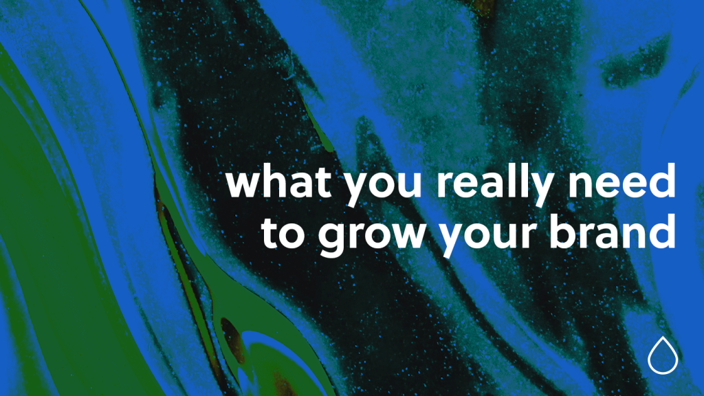 what you really need to grow your brand